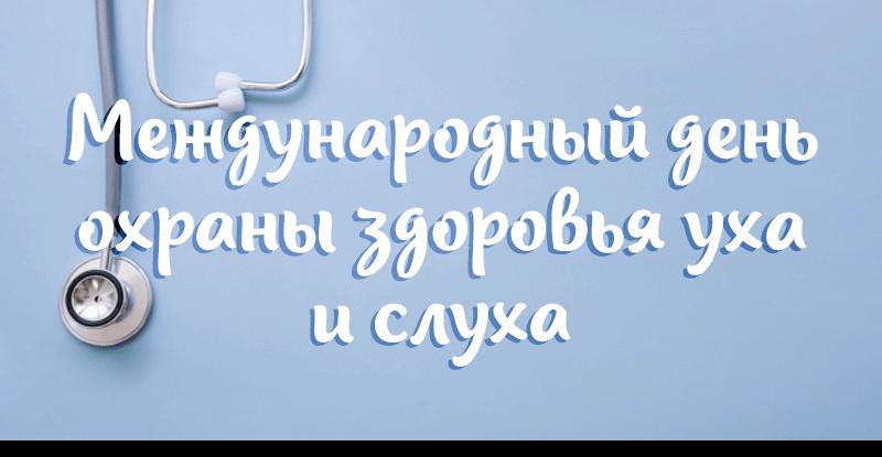 Международный день охраны здоровья уха и слуха, утвержденный Всемирной организацией здравоохранения, ежегодно отмечается 3 марта